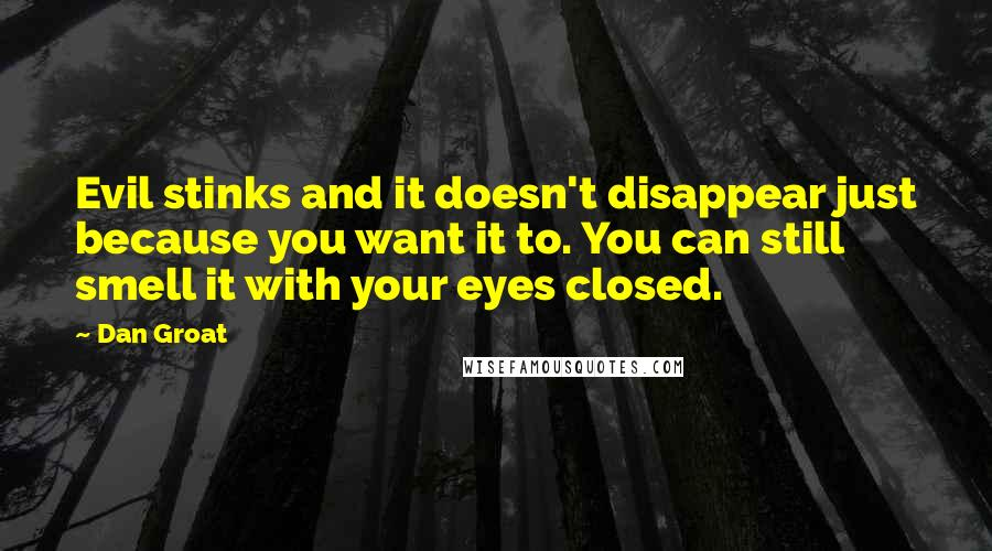 Dan Groat quotes: Evil stinks and it doesn't disappear just because you want it to. You can still smell it with your eyes closed.