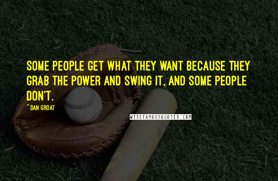 Dan Groat quotes: Some people get what they want because they grab the power and swing it, and some people don't.