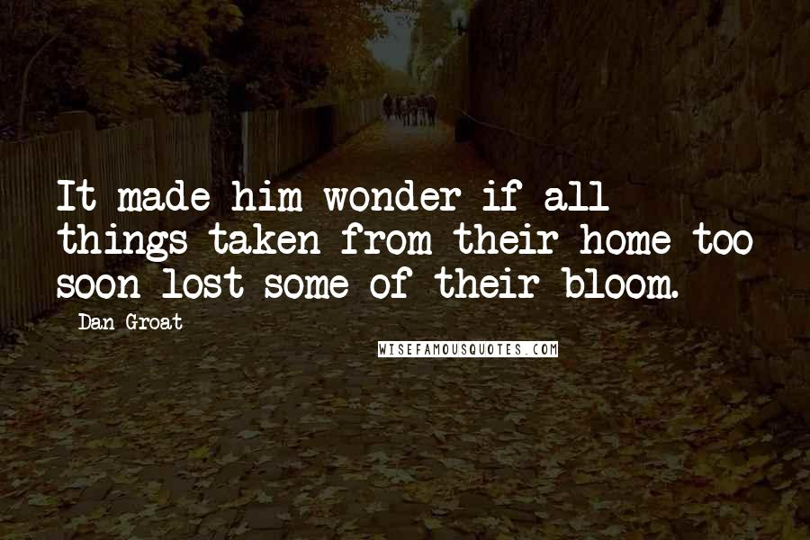Dan Groat quotes: It made him wonder if all things taken from their home too soon lost some of their bloom.