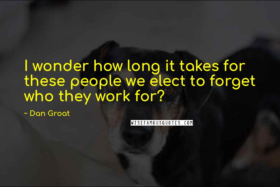 Dan Groat quotes: I wonder how long it takes for these people we elect to forget who they work for?