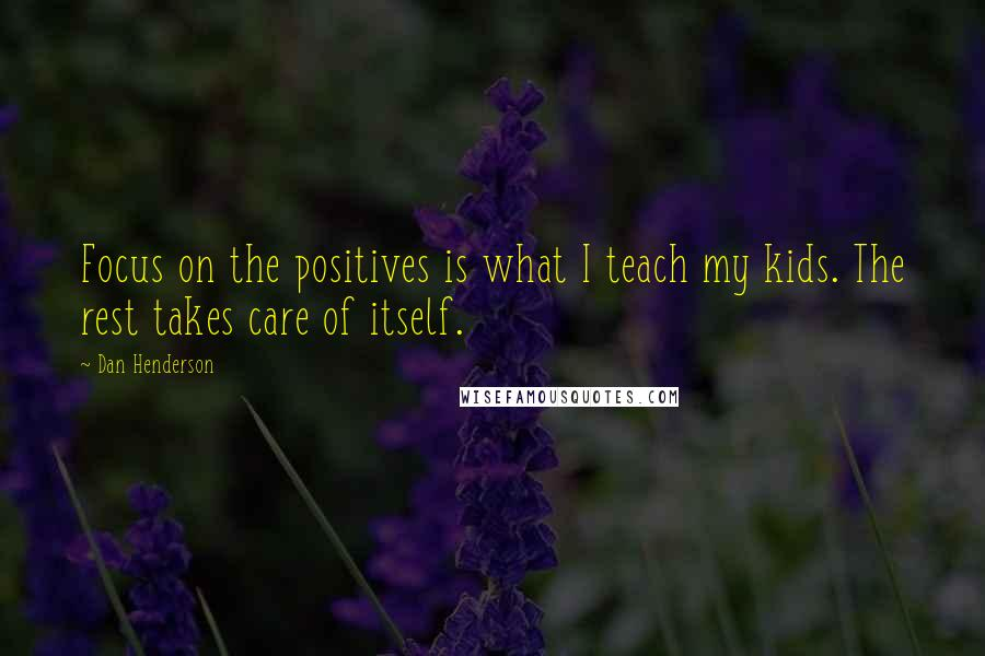 Dan Henderson quotes: Focus on the positives is what I teach my kids. The rest takes care of itself.