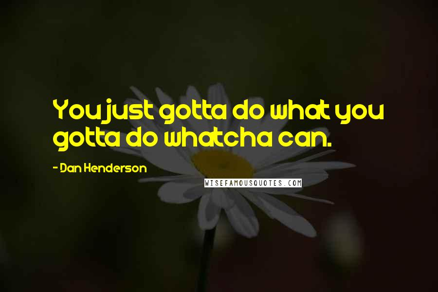 Dan Henderson quotes: You just gotta do what you gotta do whatcha can.