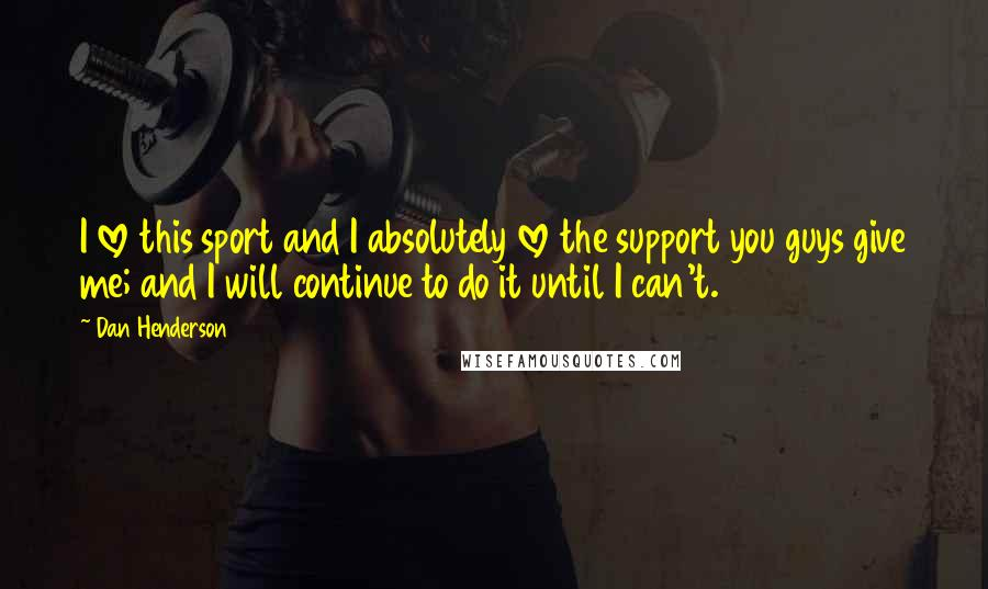 Dan Henderson quotes: I love this sport and I absolutely love the support you guys give me; and I will continue to do it until I can't.