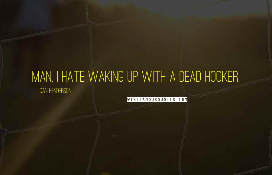 Dan Henderson quotes: Man, I hate waking up with a dead hooker.