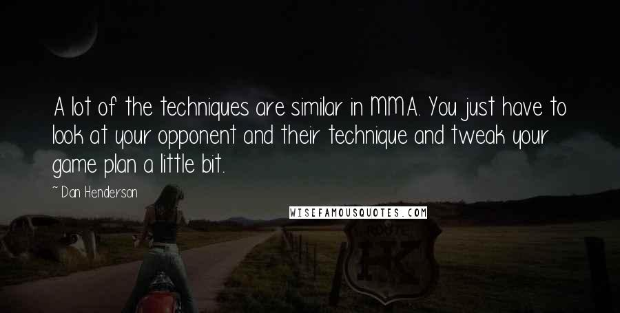 Dan Henderson quotes: A lot of the techniques are similar in MMA. You just have to look at your opponent and their technique and tweak your game plan a little bit.