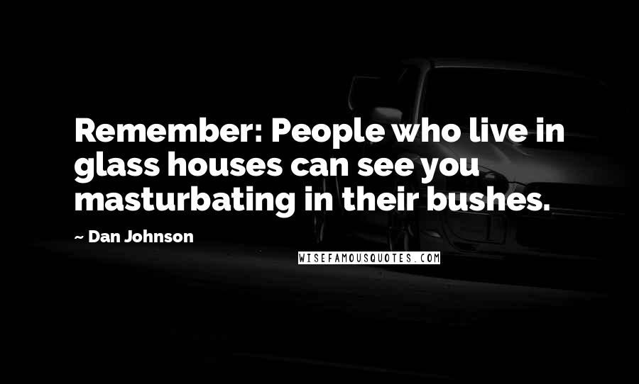 Dan Johnson quotes: Remember: People who live in glass houses can see you masturbating in their bushes.