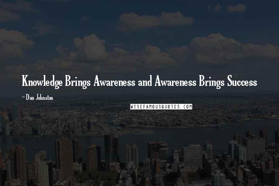 Dan Johnston quotes: Knowledge Brings Awareness and Awareness Brings Success