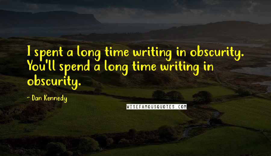 Dan Kennedy quotes: I spent a long time writing in obscurity. You'll spend a long time writing in obscurity.