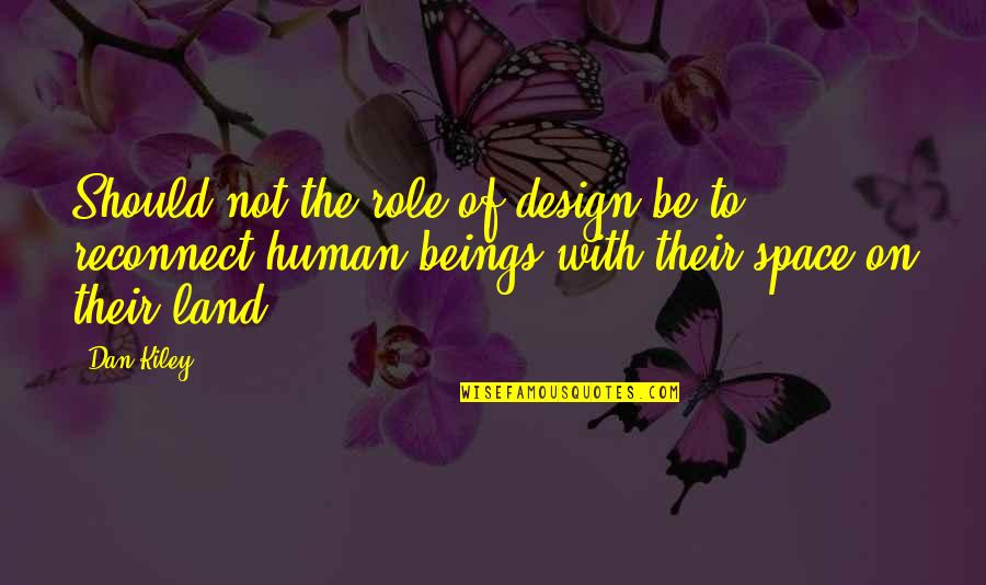 Dan Kiley Quotes By Dan Kiley: Should not the role of design be to
