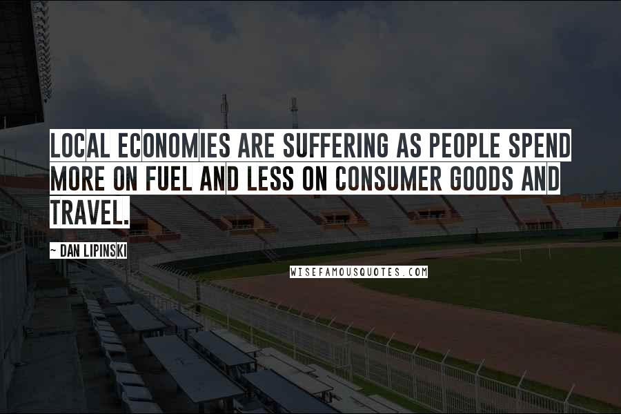 Dan Lipinski quotes: Local economies are suffering as people spend more on fuel and less on consumer goods and travel.