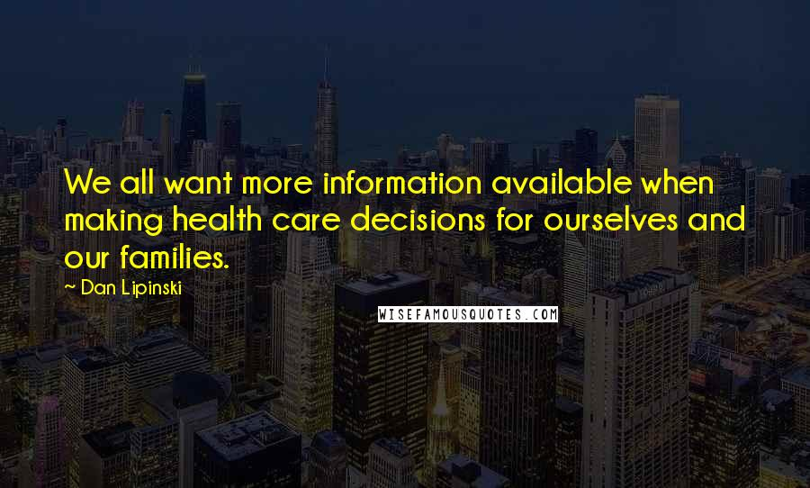 Dan Lipinski quotes: We all want more information available when making health care decisions for ourselves and our families.