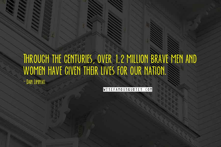 Dan Lipinski quotes: Through the centuries, over 1.2 million brave men and women have given their lives for our nation.