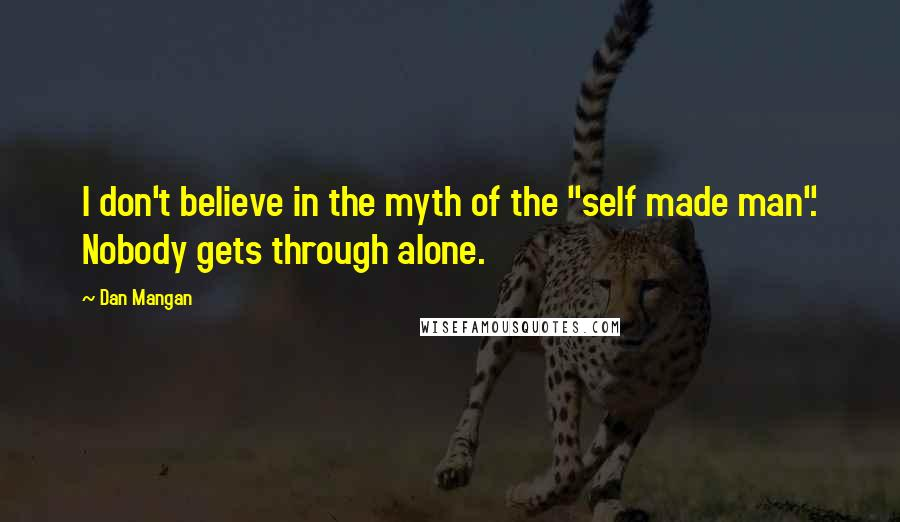 """Dan Mangan quotes: I don't believe in the myth of the """"self made man"""". Nobody gets through alone."""