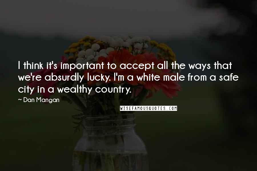 Dan Mangan quotes: I think it's important to accept all the ways that we're absurdly lucky. I'm a white male from a safe city in a wealthy country.