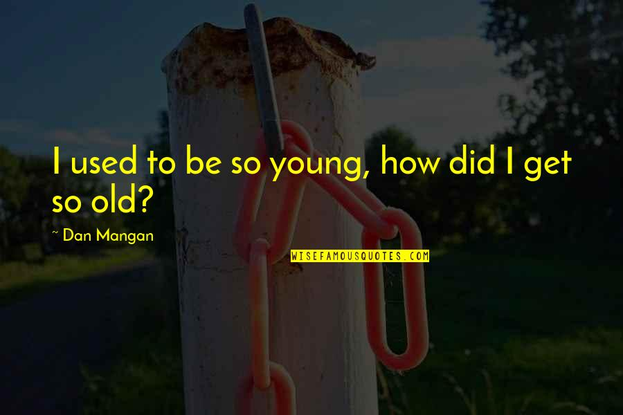 Dan Mangan Quotes By Dan Mangan: I used to be so young, how did