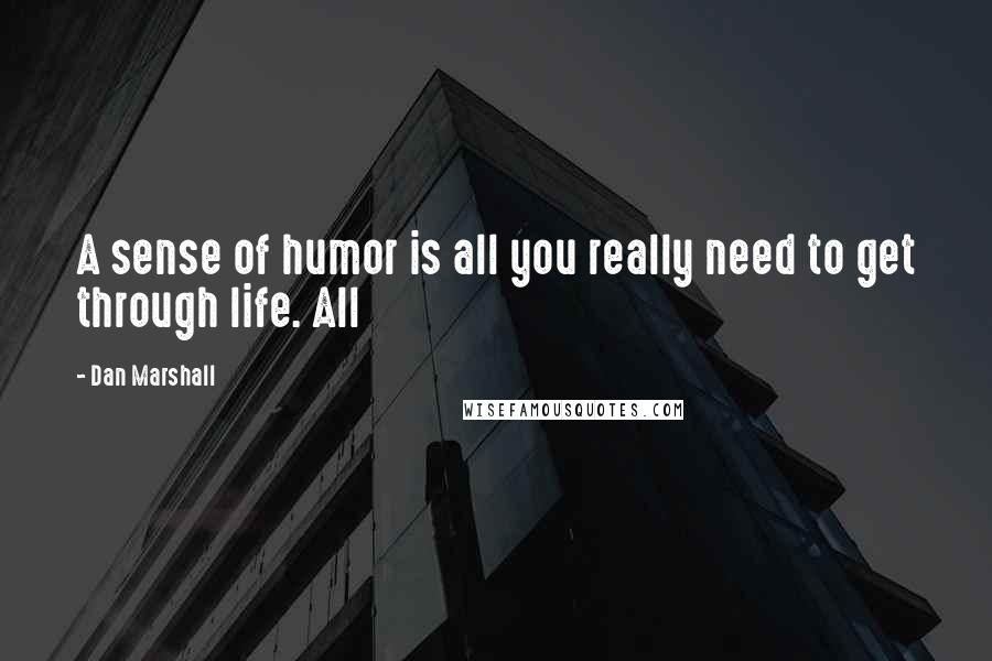 Dan Marshall quotes: A sense of humor is all you really need to get through life. All