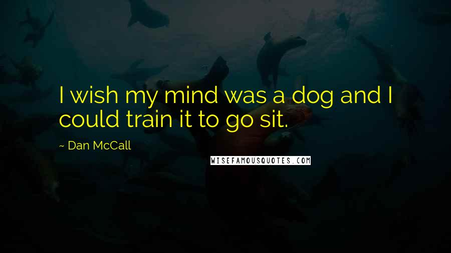Dan McCall quotes: I wish my mind was a dog and I could train it to go sit.