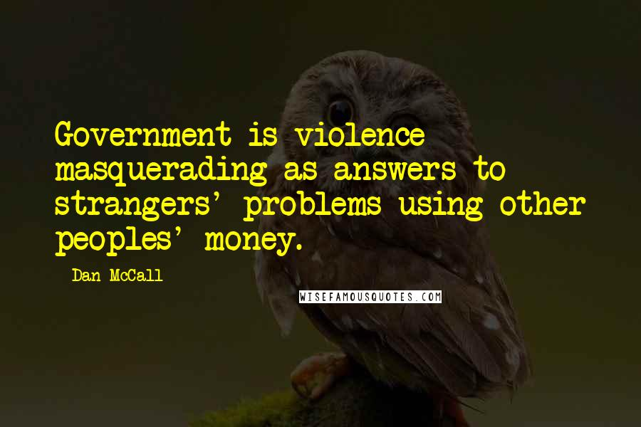 Dan McCall quotes: Government is violence masquerading as answers to strangers' problems using other peoples' money.