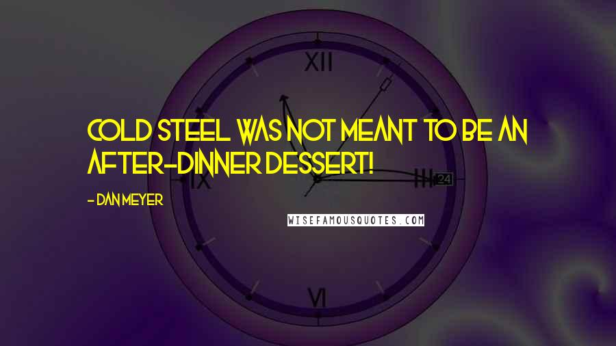 Dan Meyer quotes: Cold steel was not meant to be an after-dinner dessert!