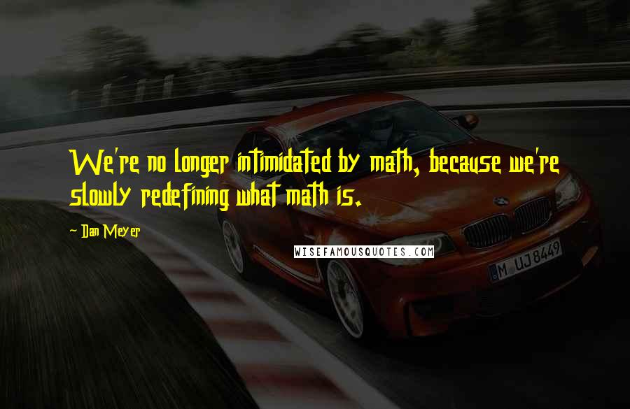 Dan Meyer quotes: We're no longer intimidated by math, because we're slowly redefining what math is.