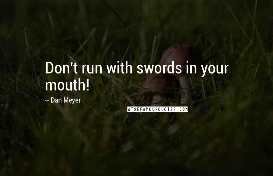 Dan Meyer quotes: Don't run with swords in your mouth!
