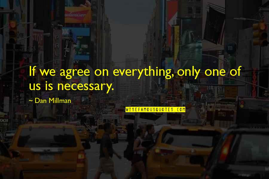 Dan Millman Quotes By Dan Millman: If we agree on everything, only one of