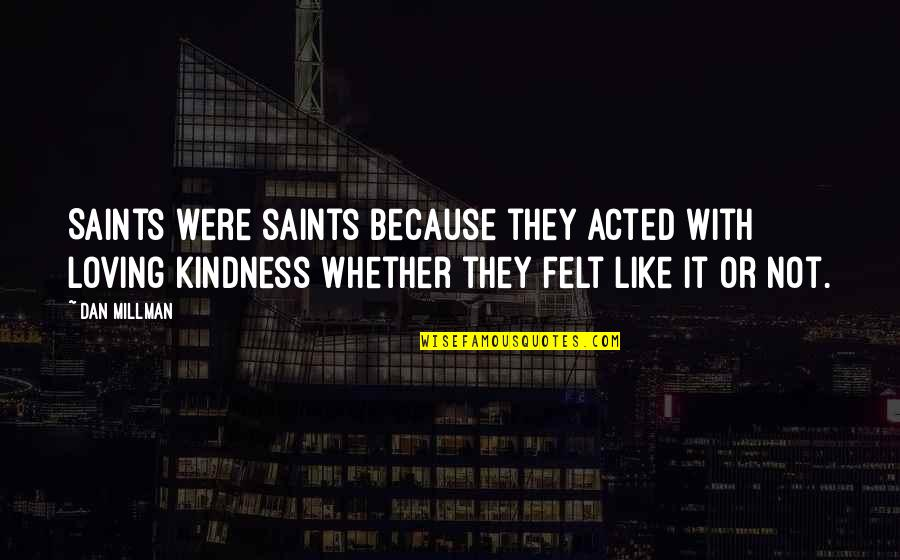 Dan Millman Quotes By Dan Millman: Saints were saints because they acted with loving