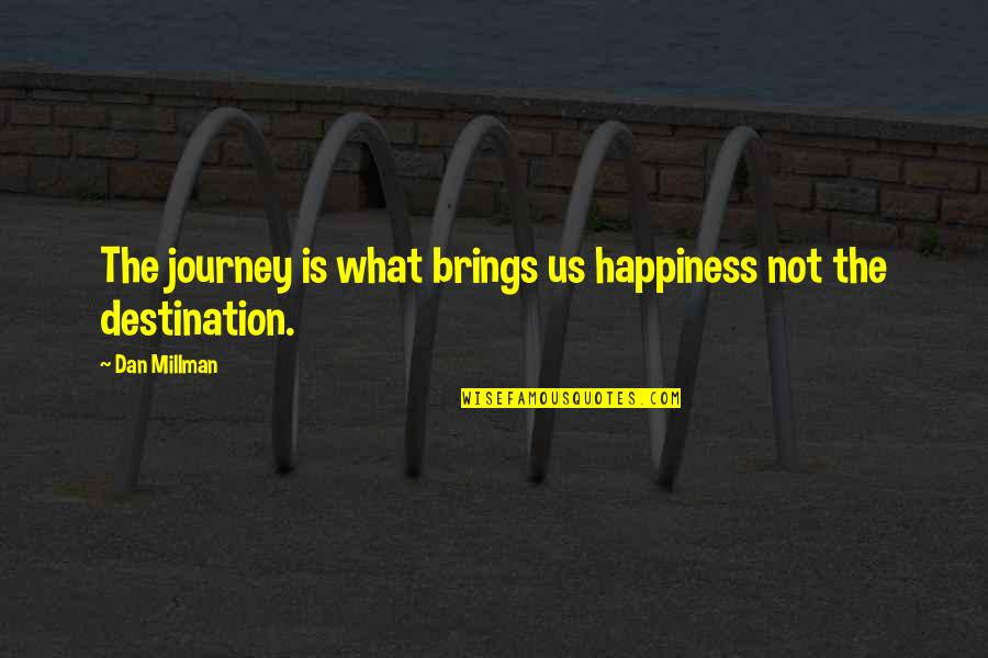 Dan Millman Quotes By Dan Millman: The journey is what brings us happiness not
