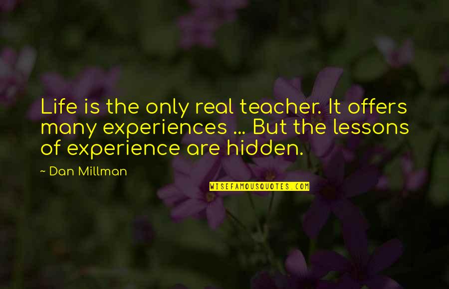 Dan Millman Quotes By Dan Millman: Life is the only real teacher. It offers