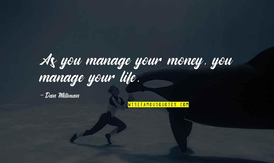 Dan Millman Quotes By Dan Millman: As you manage your money, you manage your