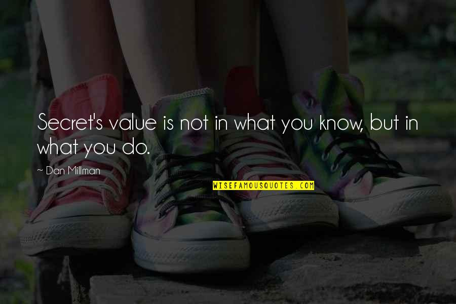 Dan Millman Quotes By Dan Millman: Secret's value is not in what you know,