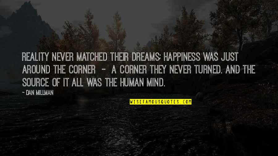 Dan Millman Quotes By Dan Millman: Reality never matched their dreams; happiness was just