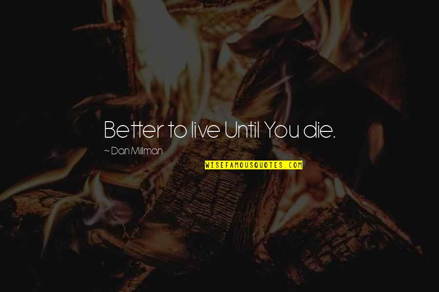 Dan Millman Quotes By Dan Millman: Better to live Until You die.