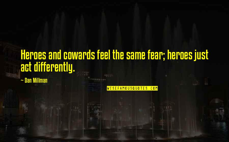 Dan Millman Quotes By Dan Millman: Heroes and cowards feel the same fear; heroes