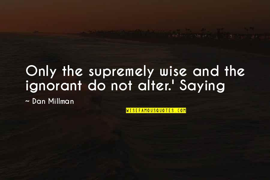 Dan Millman Quotes By Dan Millman: Only the supremely wise and the ignorant do
