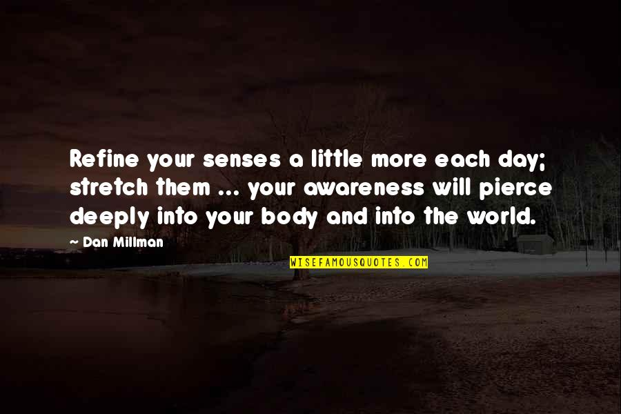 Dan Millman Quotes By Dan Millman: Refine your senses a little more each day;