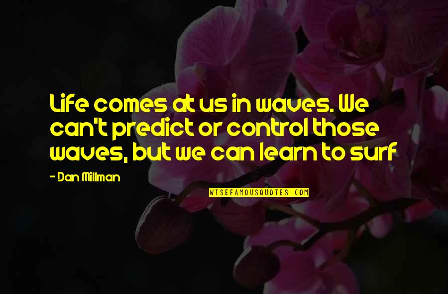 Dan Millman Quotes By Dan Millman: Life comes at us in waves. We can't