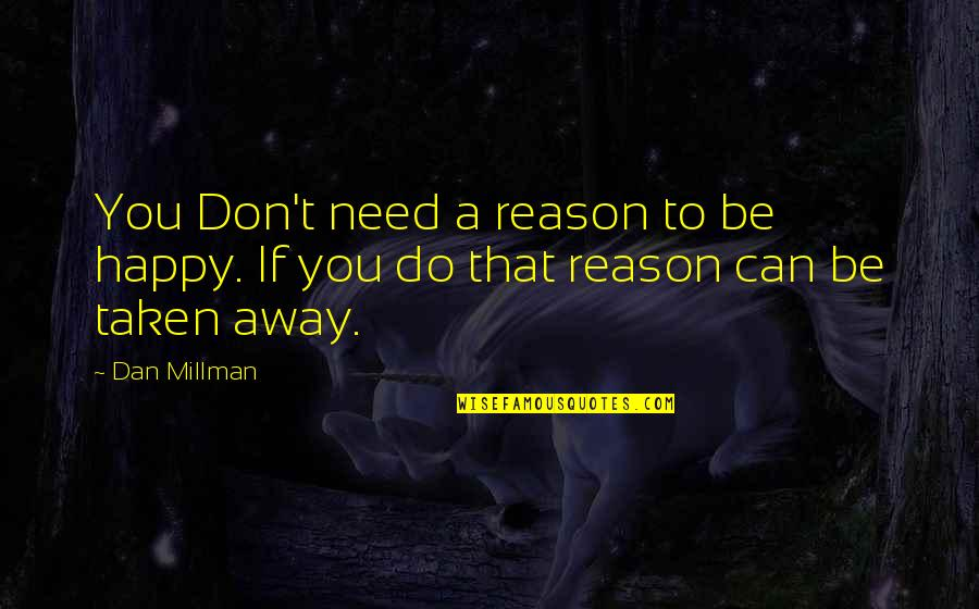 Dan Millman Quotes By Dan Millman: You Don't need a reason to be happy.