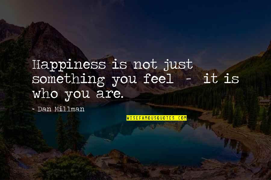 Dan Millman Quotes By Dan Millman: Happiness is not just something you feel -