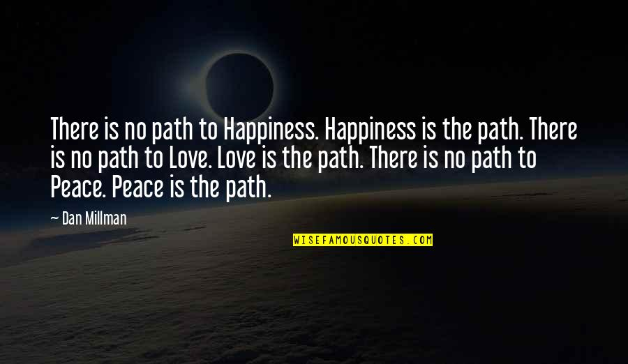 Dan Millman Quotes By Dan Millman: There is no path to Happiness. Happiness is