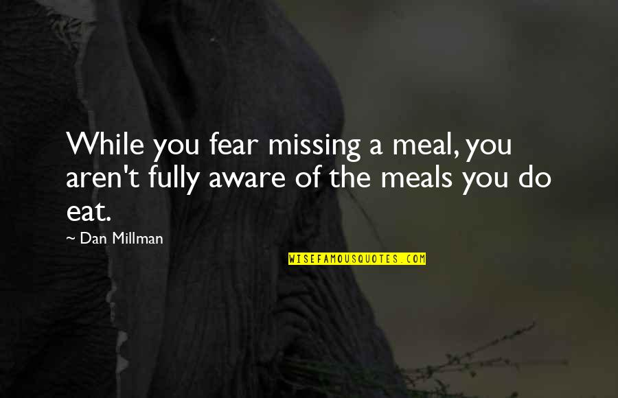 Dan Millman Quotes By Dan Millman: While you fear missing a meal, you aren't