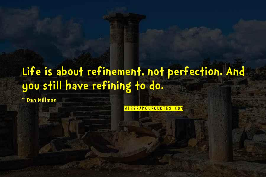 Dan Millman Quotes By Dan Millman: Life is about refinement, not perfection. And you