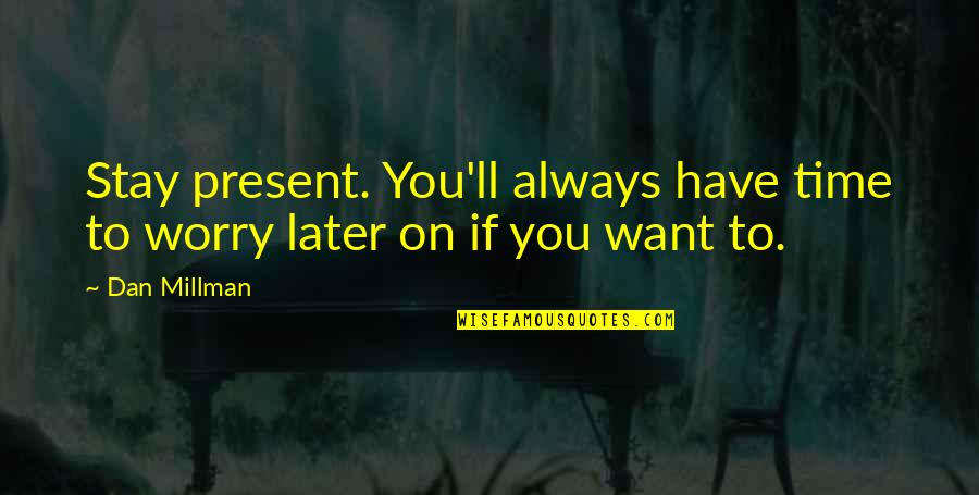 Dan Millman Quotes By Dan Millman: Stay present. You'll always have time to worry