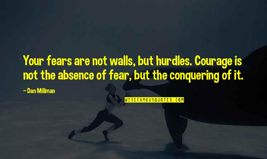 Dan Millman Quotes By Dan Millman: Your fears are not walls, but hurdles. Courage