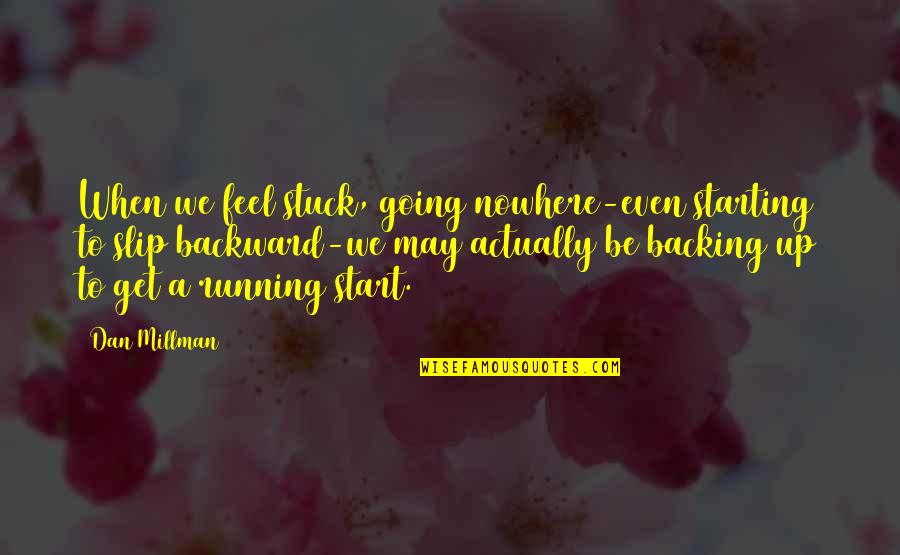 Dan Millman Quotes By Dan Millman: When we feel stuck, going nowhere-even starting to