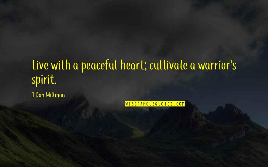 Dan Millman Quotes By Dan Millman: Live with a peaceful heart; cultivate a warrior's