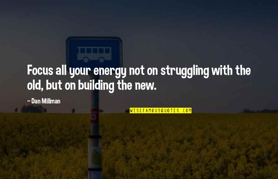 Dan Millman Quotes By Dan Millman: Focus all your energy not on struggling with