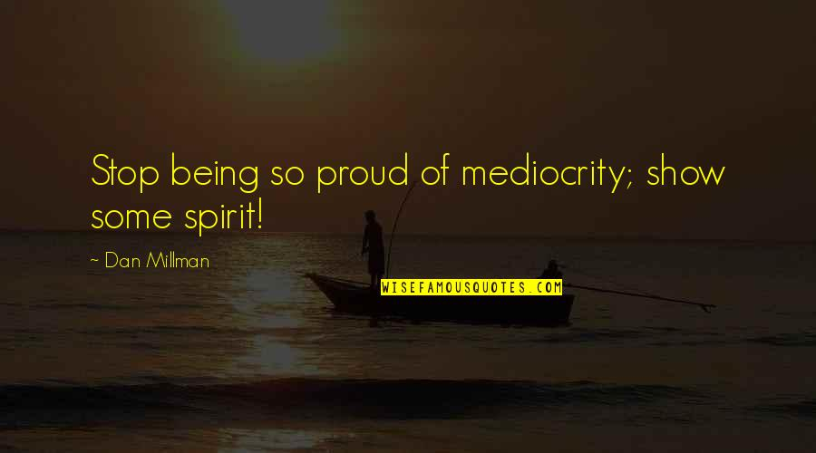 Dan Millman Quotes By Dan Millman: Stop being so proud of mediocrity; show some