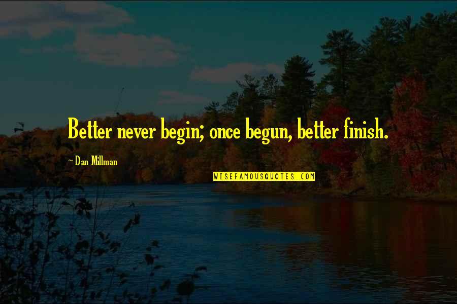 Dan Millman Quotes By Dan Millman: Better never begin; once begun, better finish.