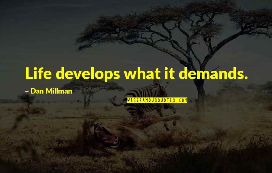 Dan Millman Quotes By Dan Millman: Life develops what it demands.